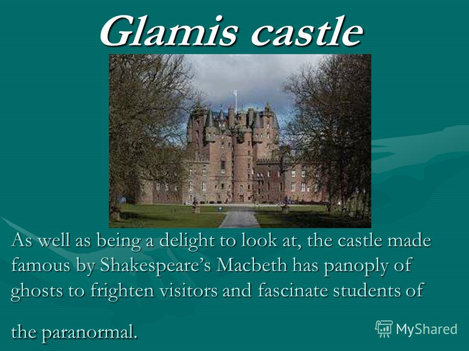 As well as being a delight to look at, the castle made famous by Shakespeares Macbeth has panoply of ghosts to frighten visitors and fascinate students of the paranormal. Glamis castle