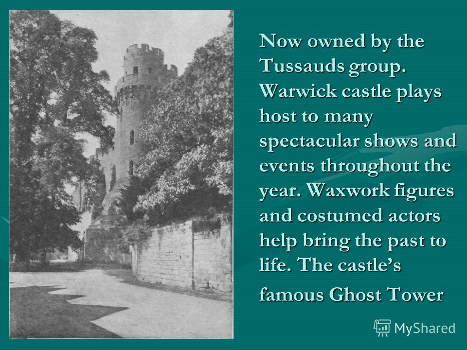 Now owned by the Tussauds group. Warwick castle plays host to many spectacular shows and events throughout the year. Waxwork figures and costumed actors help bring the past to life. The castles famous Ghost Tower