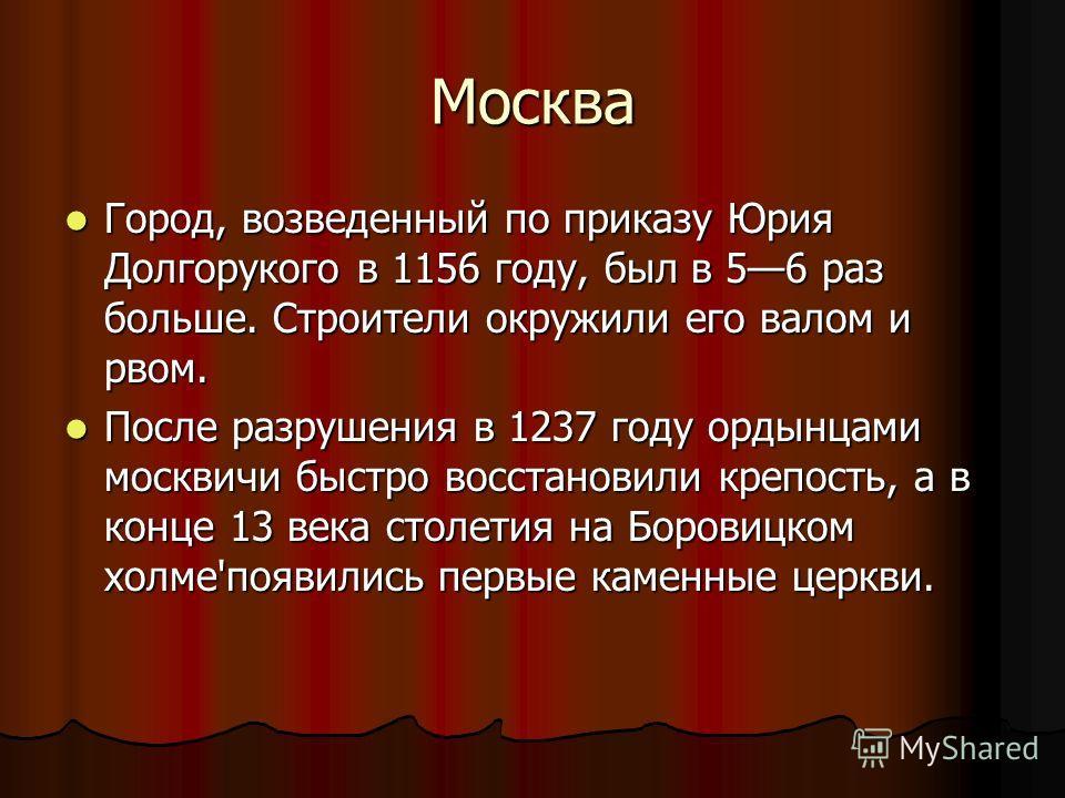 Москва Город, возведенный по приказу Юрия Долгорукого в 1156 году, был в 56 раз больше. Строители окружили его валом и рвом. Город, возведенный по приказу Юрия Долгорукого в 1156 году, был в 56 раз больше. Строители окружили его валом и рвом. После р