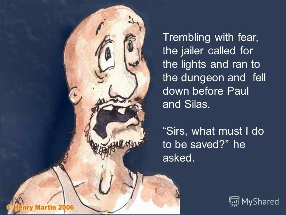 Trembling with fear, the jailer called for the lights and ran to the dungeon and fell down before Paul and Silas. Sirs, what must I do to be saved? he asked.