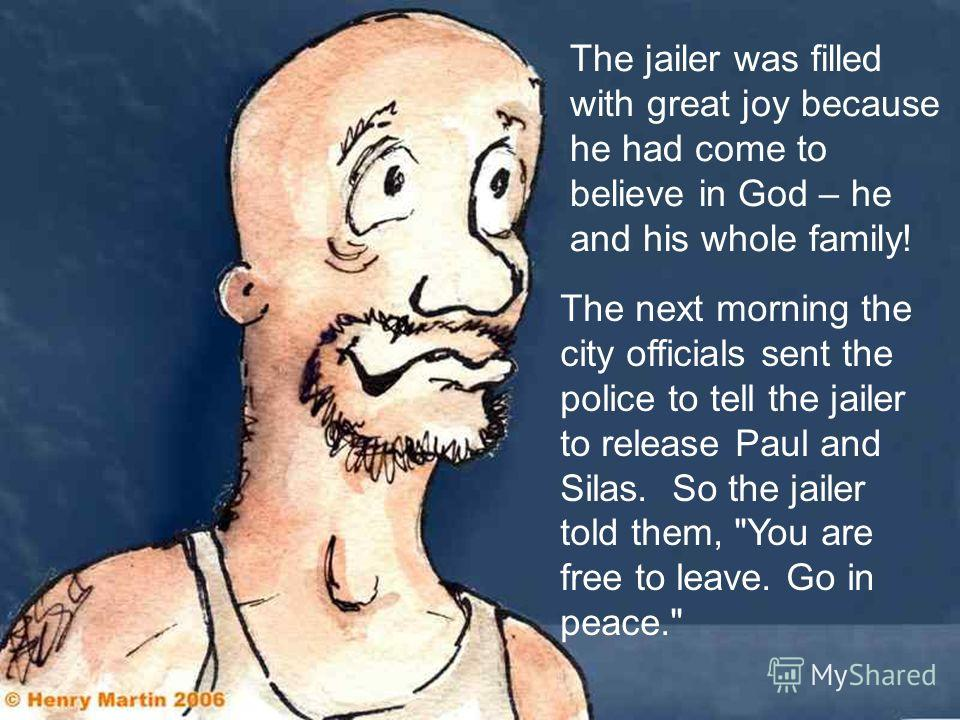 The jailer was filled with great joy because he had come to believe in God – he and his whole family! The next morning the city officials sent the police to tell the jailer to release Paul and Silas. So the jailer told them,