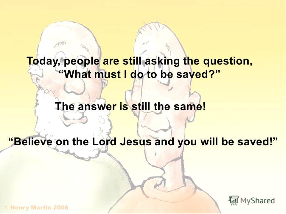 Today, people are still asking the question, What must I do to be saved? The answer is still the same! Believe on the Lord Jesus and you will be saved!