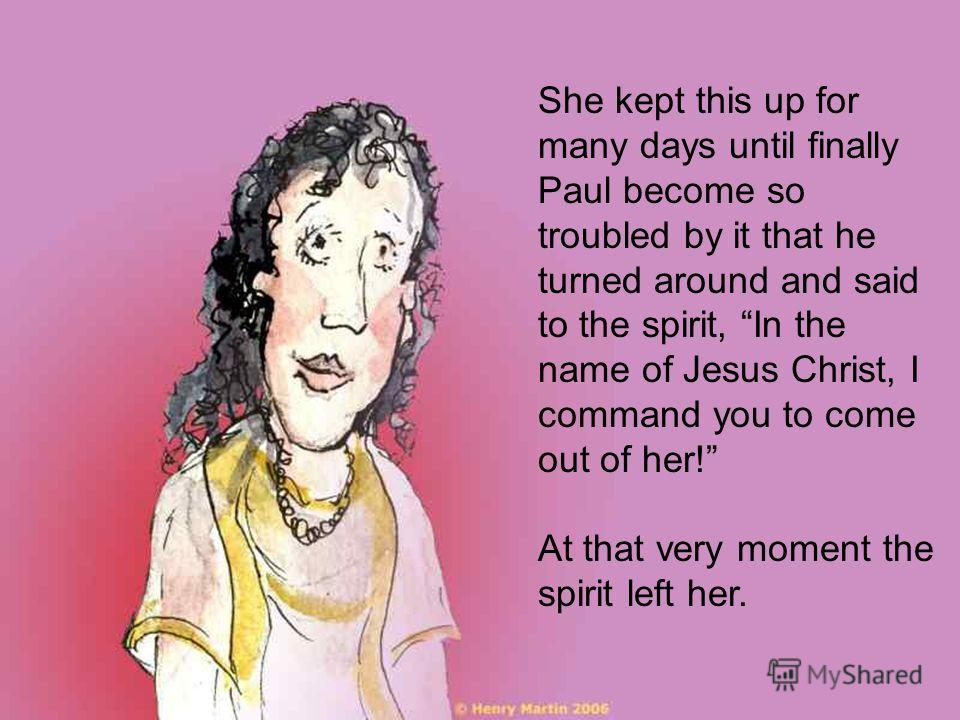 She kept this up for many days until finally Paul become so troubled by it that he turned around and said to the spirit, In the name of Jesus Christ, I command you to come out of her! At that very moment the spirit left her.