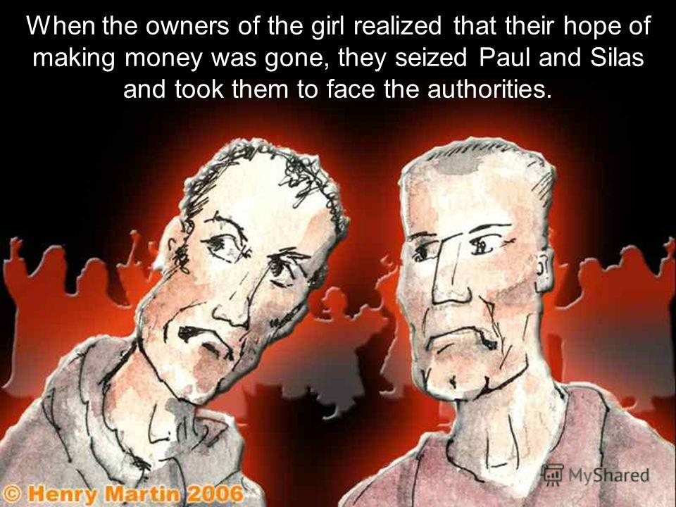 When the owners of the girl realized that their hope of making money was gone, they seized Paul and Silas and took them to face the authorities.
