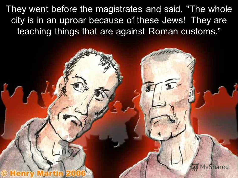 They went before the magistrates and said, The whole city is in an uproar because of these Jews! They are teaching things that are against Roman customs.