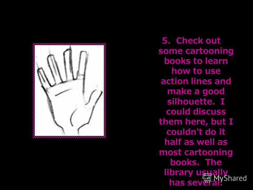 5. Check out some cartooning books to learn how to use action lines and make a good silhouette. I could discuss them here, but I couldn't do it half as well as most cartooning books. The library usually has several.