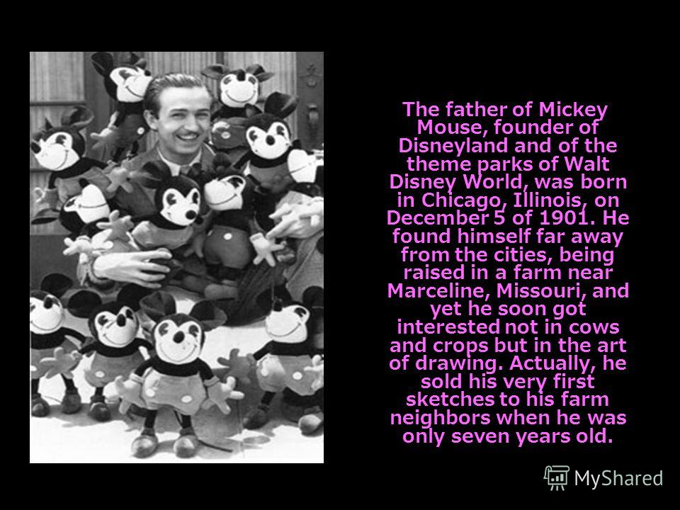 The father of Mickey Mouse, founder of Disneyland and of the theme parks of Walt Disney World, was born in Chicago, Illinois, on December 5 of 1901. He found himself far away from the cities, being raised in a farm near Marceline, Missouri, and yet h