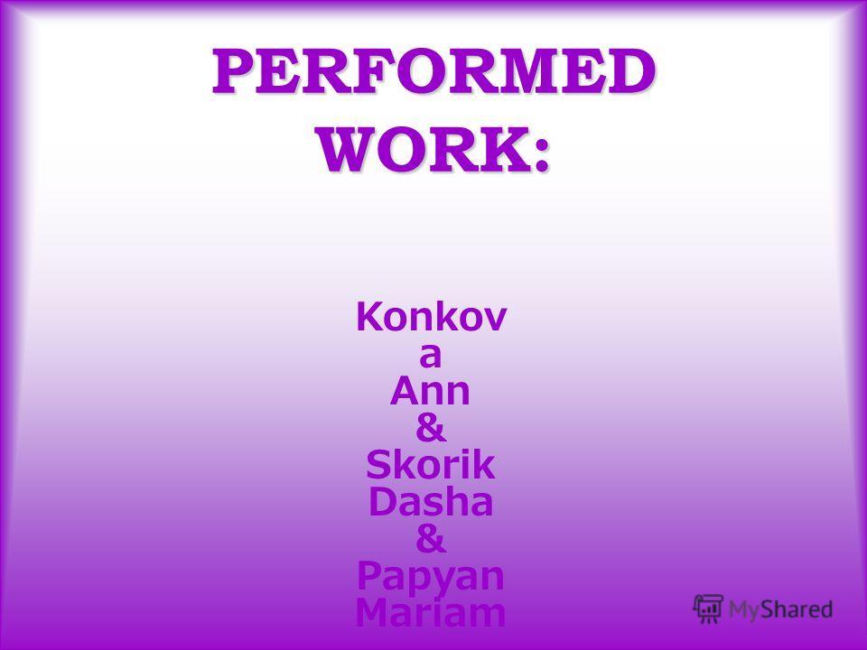 PERFORMED WORK: Konkov a Ann & Skorik Dasha & Papyan Mariam