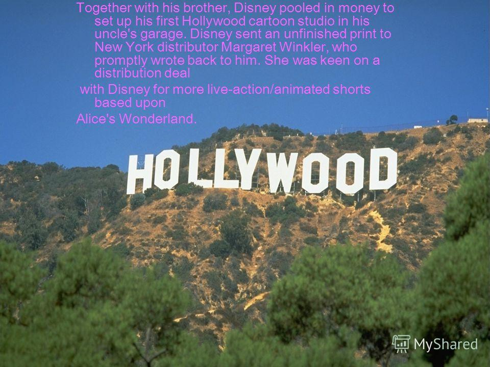 Together with his brother, Disney pooled in money to set up his first Hollywood cartoon studio in his uncle's garage. Disney sent an unfinished print to New York distributor Margaret Winkler, who promptly wrote back to him. She was keen on a distribu