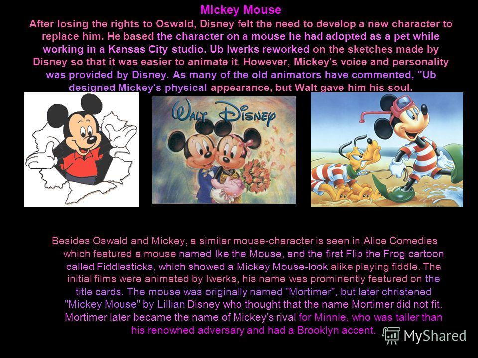 Mickey Mouse After losing the rights to Oswald, Disney felt the need to develop a new character to replace him. He based the character on a mouse he had adopted as a pet while working in a Kansas City studio. Ub Iwerks reworked on the sketches made b
