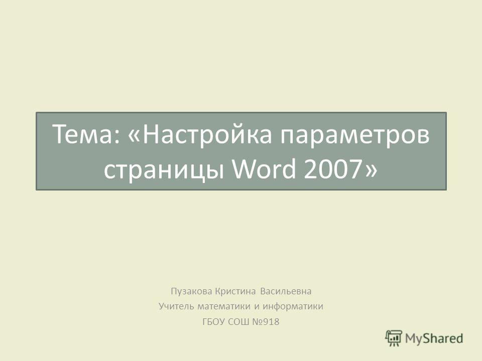 Тема: «Настройка параметров страницы Word 2007» Пузакова Кристина Васильевна Учитель математики и информатики ГБОУ СОШ 918