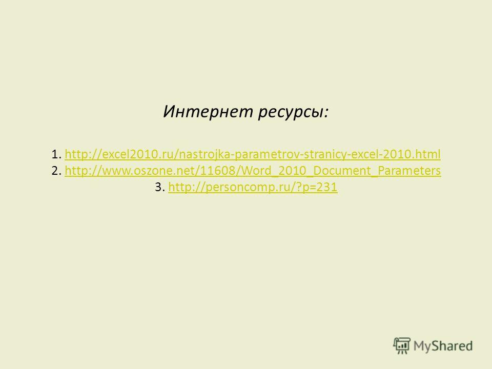 Интернет ресурсы: 1. http://excel2010.ru/nastrojka-parametrov-stranicy-excel-2010.html 2. http://www.oszone.net/11608/Word_2010_Document_Parameters 3. http://personcomp.ru/?p=231http://excel2010.ru/nastrojka-parametrov-stranicy-excel-2010.htmlhttp://