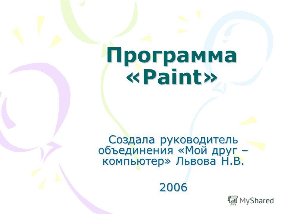 Программа «Paint» Создала руководитель объединения «Мой друг – компьютер» Львова Н.В. 2006