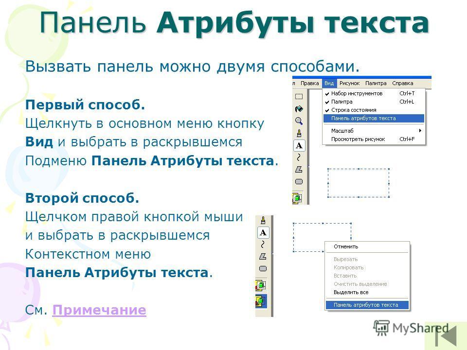 Панель Атрибуты текста Вызвать панель можно двумя способами. Первый способ. Щелкнуть в основном меню кнопку Вид и выбрать в раскрывшемся Подменю Панель Атрибуты текста. Второй способ. Щелчком правой кнопкой мыши и выбрать в раскрывшемся Контекстном м
