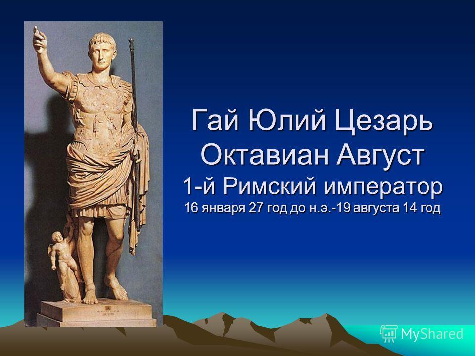 Гай Юлий Цезарь Октавиан Август 1-й Римский император 16 января 27 год до н.э.-19 августа 14 год