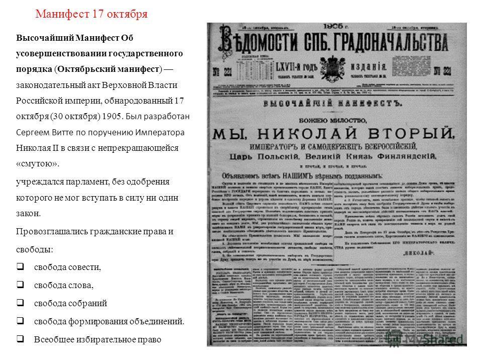 Манифест 17 октября Высочайший Манифест Об усовершенствовании государственного порядка (Октябрьский манифест) законодательный акт Верховной Власти Российской империи, обнародованный 17 октября (30 октября) 1905. Был разработан Сергеем Витте по поруче