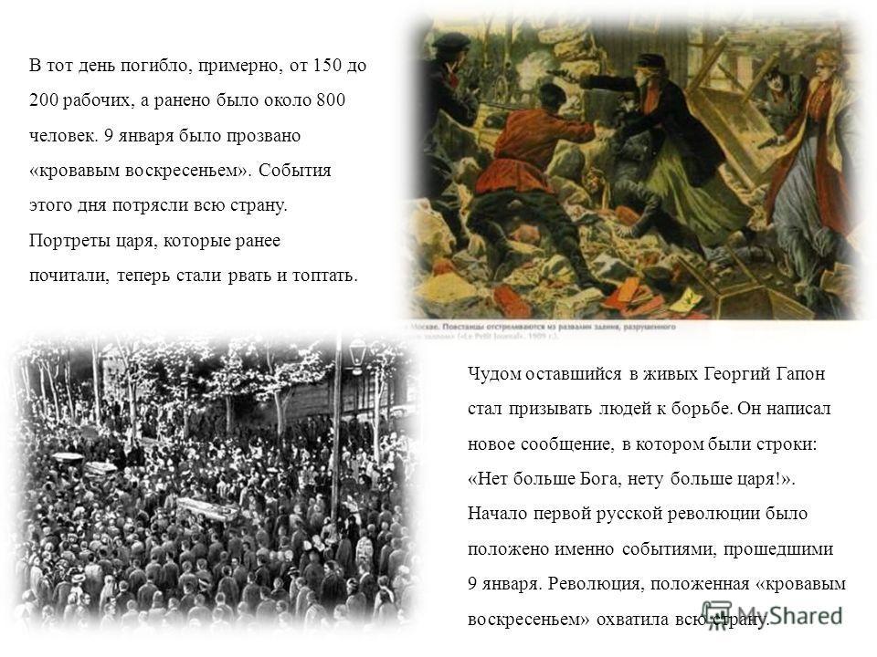 В тот день погибло, примерно, от 150 до 200 рабочих, а ранено было около 800 человек. 9 января было прозвано «кровавым воскресеньем». События этого дня потрясли всю страну. Портреты царя, которые ранее почитали, теперь стали рвать и топтать. Чудом ос