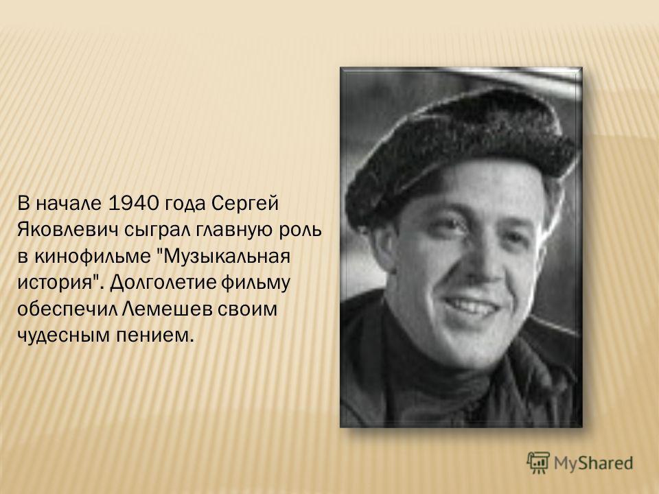 В начале 1940 года Сергей Яковлевич сыграл главную роль в кинофильме Музыкальная история. Долголетие фильму обеспечил Лемешев своим чудесным пением.