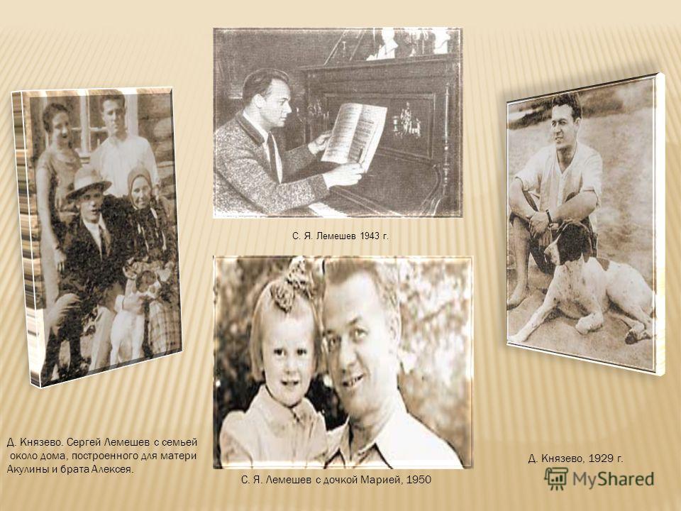 Д. Князево, 1929 г. Д. Князево. Сергей Лемешев с семьей около дома, построенного для матери Акулины и брата Алексея. С. Я. Лемешев с дочкой Марией, 1950 С. Я. Лемешев 1943 г.