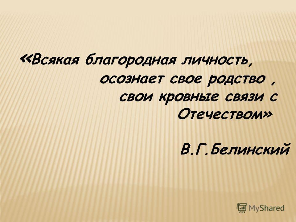 « Всякая благородная личность, осознает свое родство, свои кровные связи с Отечеством» В.Г.Белинский
