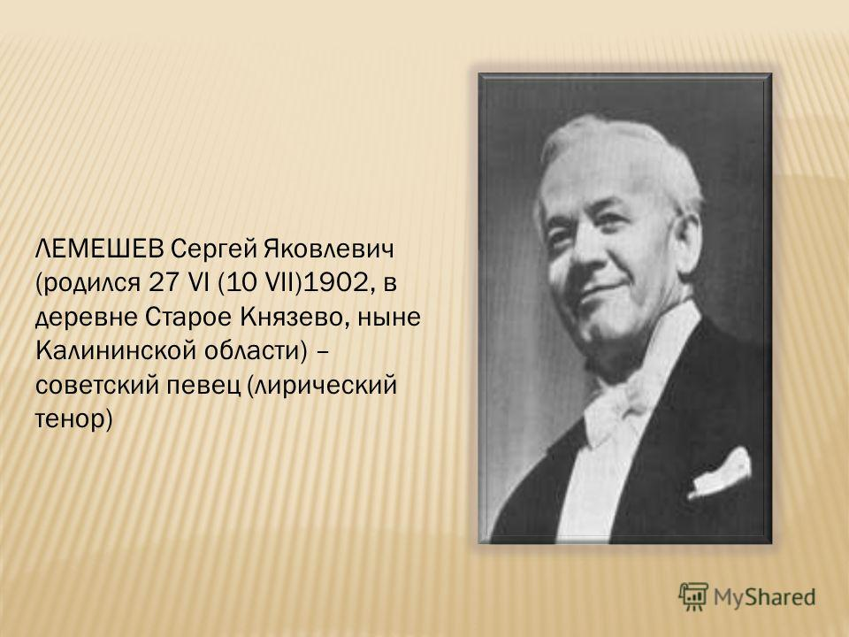 ЛЕМЕШЕВ Сергей Яковлевич (родился 27 VI (10 VII)1902, в деревне Старое Князево, ныне Калининской области) – советский певец (лирический тенор)