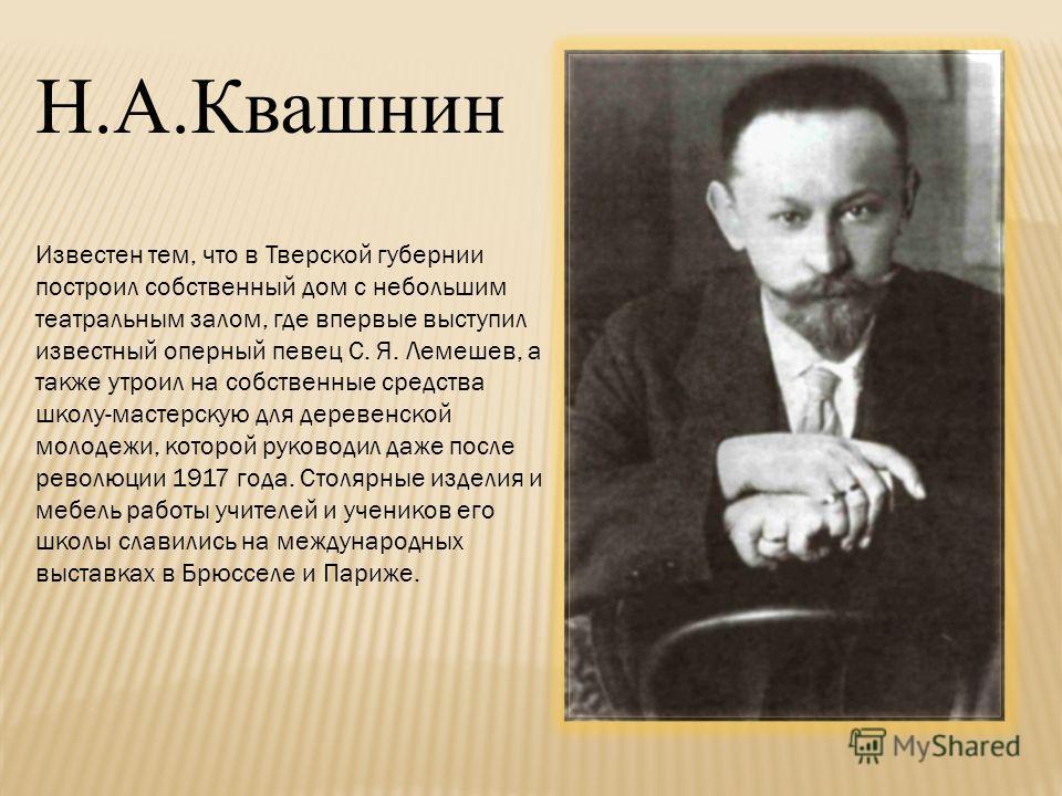 Известен тем, что в Тверской губернии построил собственный дом с небольшим театральным залом, где впервые выступил известный оперный певец С. Я. Лемешев, а также утроил на собственные средства школу-мастерскую для деревенской молодежи, которой руково