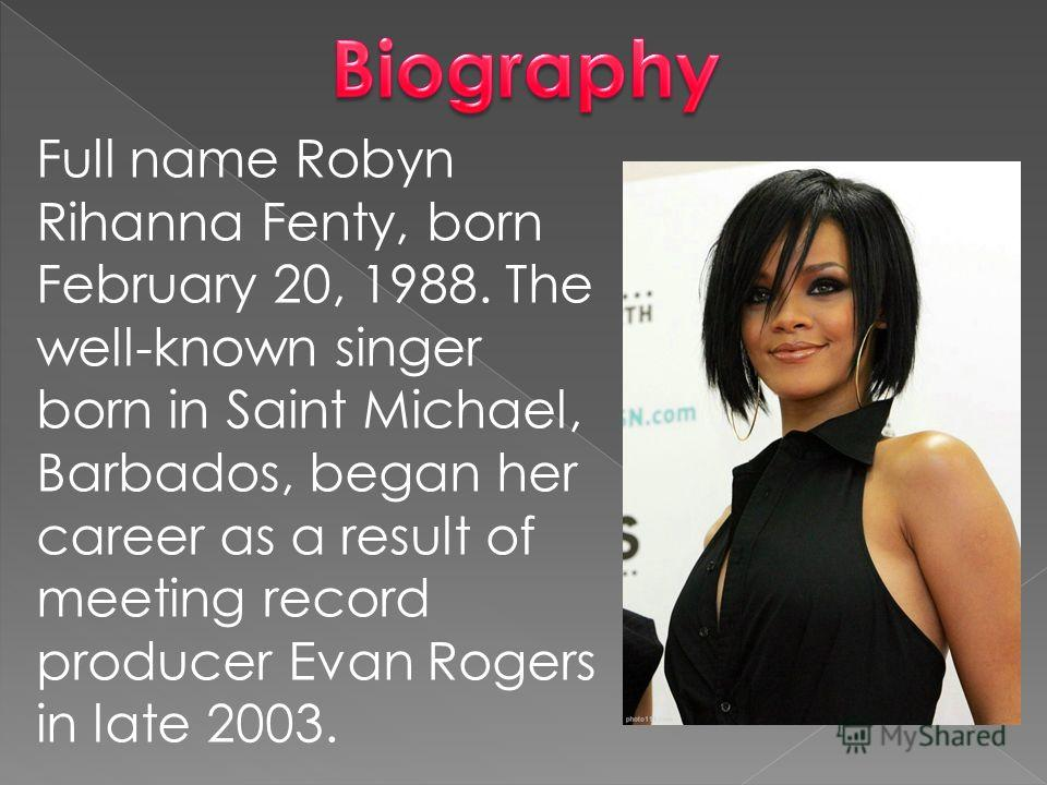 Full name Robyn Rihanna Fenty, born February 20, 1988. The well-known singer born in Saint Michael, Barbados, began her career as a result of meeting record producer Evan Rogers in late 2003.