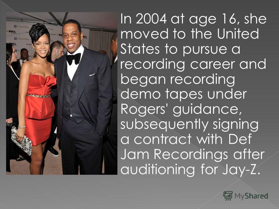 In 2004 at age 16, she moved to the United States to pursue a recording career and began recording demo tapes under Rogers' guidance, subsequently signing a contract with Def Jam Recordings after auditioning for Jay-Z.