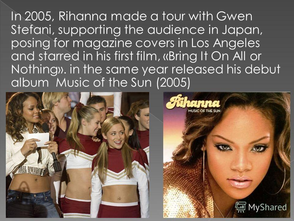 In 2005, Rihanna made a tour with Gwen Stefani, supporting the audience in Japan, posing for magazine covers in Los Angeles and starred in his first film, «Bring It On All or Nothing». in the same year released his debut album Music of the Sun (2005)