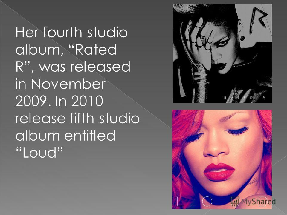 Her fourth studio album, Rated R, was released in November 2009. In 2010 release fifth studio album entitled Loud