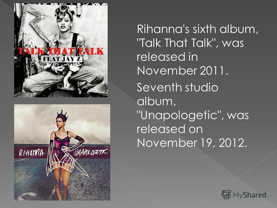 Rihanna's sixth album, Talk That Talk, was released in November 2011. Seventh studio album, Unapologetic, was released on November 19, 2012.