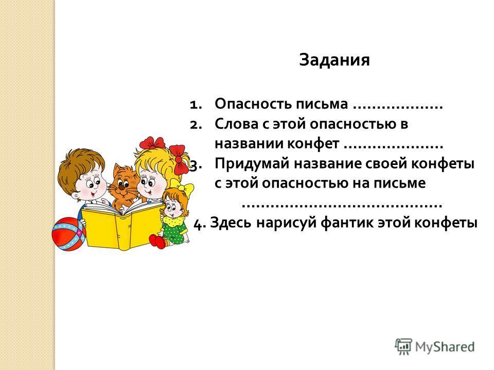 Задания 1.Опасность письма ………………. 2.Слова с этой опасностью в названии конфет ………………… 3.Придумай название своей конфеты с этой опасностью на письме …………………………………… 4. Здесь нарисуй фантик этой конфеты