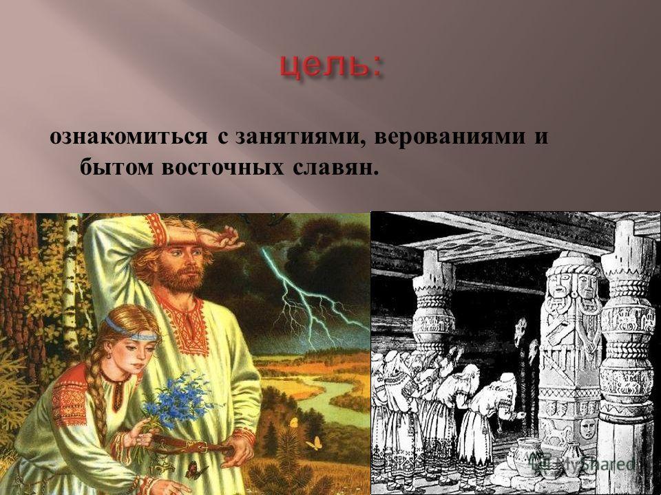 ознакомиться с занятиями, верованиями и бытом восточных славян.