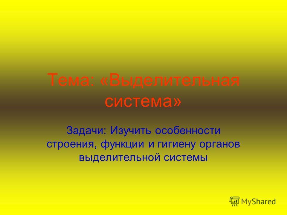 Тема: «Выделительная система» Задачи: Изучить особенности строения, функции и гигиену органов выделительной системы
