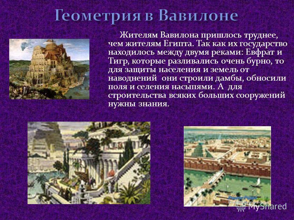 Жителям Вавилона пришлось труднее, чем жителям Египта. Так как их государство находилось между двумя реками: Евфрат и Тигр, которые разливались очень бурно, то для защиты населения и земель от наводнений они строили дамбы, обносили поля и селения нас