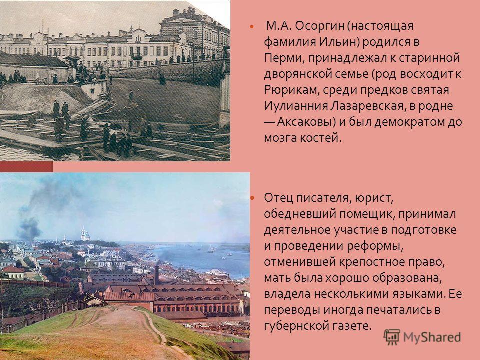 М. А. Осоргин ( настоящая фамилия Ильин ) родился в Перми, принадлежал к старинной дворянской семье ( род восходит к Рюрикам, среди предков святая Иулианния Лазаревская, в родне Аксаковы ) и был демократом до мозга костей. Отец писателя, юрист, обедн