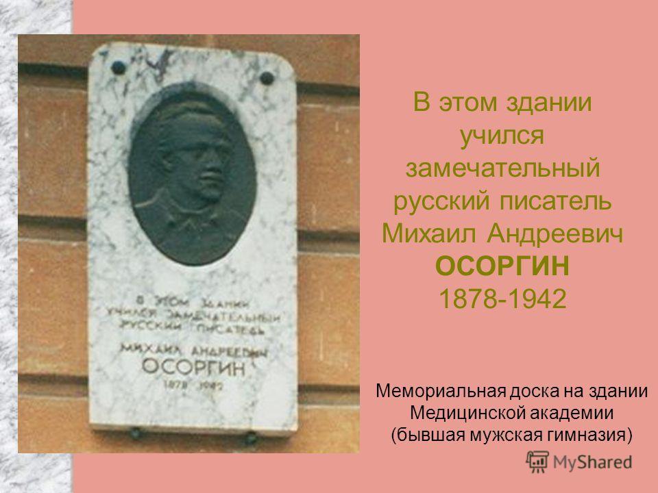В этом здании учился замечательный русский писатель Михаил Андреевич ОСОРГИН 1878-1942 Мемориальная доска на здании Медицинской академии (бывшая мужская гимназия)