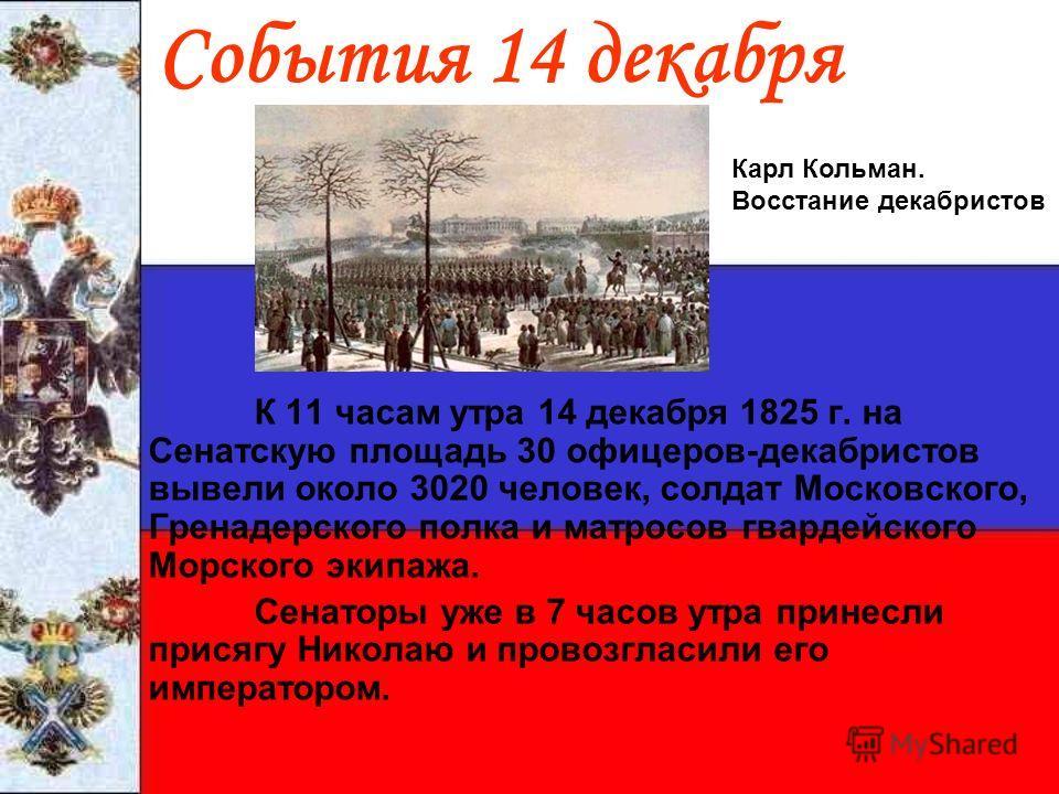 События 14 декабря К 11 часам утра 14 декабря 1825 г. на Сенатскую площадь 30 офицеров-декабристов вывели около 3020 человек, солдат Московского, Гренадерского полка и матросов гвардейского Морского экипажа. Сенаторы уже в 7 часов утра принесли прися