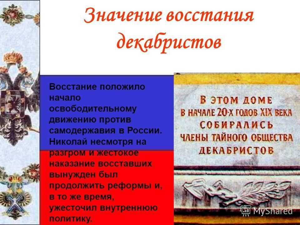 Значение восстания декабристов Восстание положило начало освободительному движению против самодержавия в России. Николай несмотря на разгром и жестокое наказание восставших вынужден был продолжить реформы и, в то же время, ужесточил внутреннюю полити