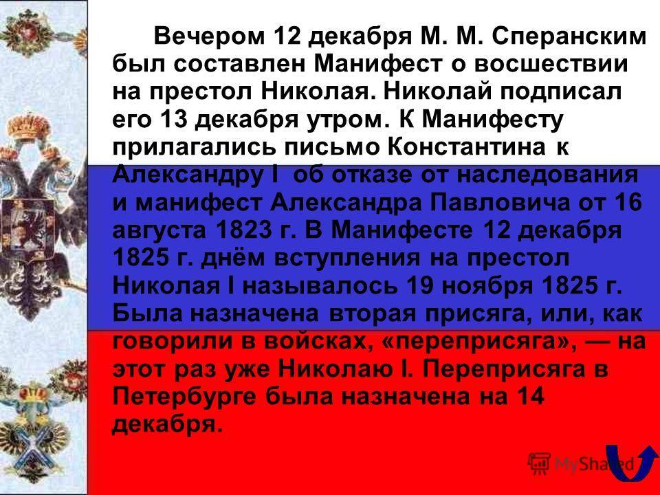 Вечером 12 декабря М. М. Сперанским был составлен Манифест о восшествии на престол Николая. Николай подписал его 13 декабря утром. К Манифесту прилагались письмо Константина к Александру I об отказе от наследования и манифест Александра Павловича от