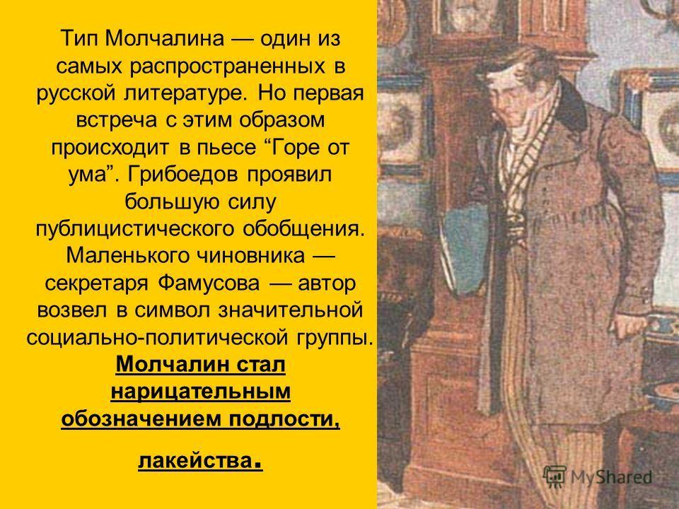 Тип Молчалина один из самых распространенных в русской литературе. Но первая встреча с этим образом происходит в пьесе Горе от ума. Грибоедов проявил большую силу публицистического обобщения. Маленького чиновника секретаря Фамусова автор возвел в сим