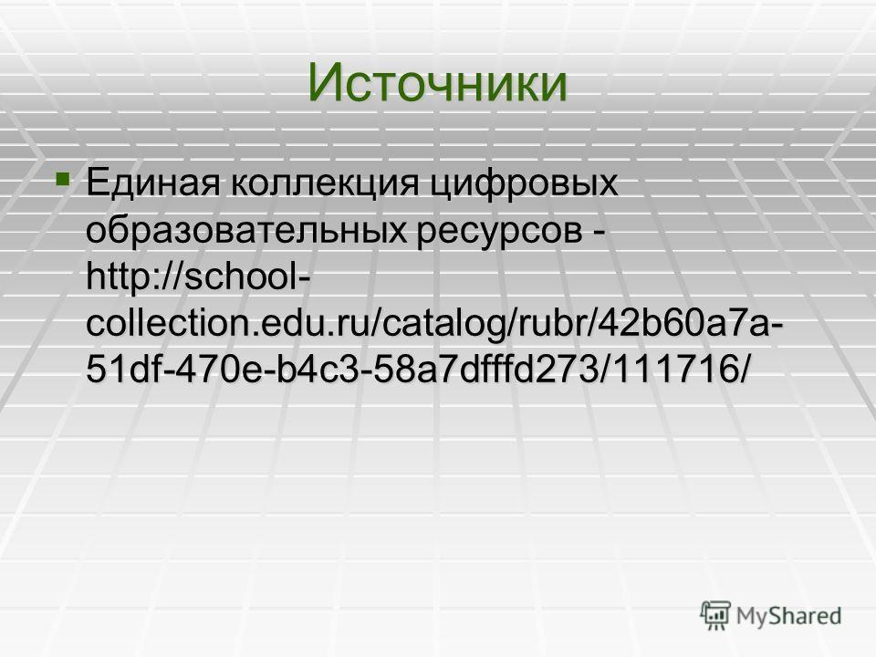 Источники Единая коллекция цифровых образовательных ресурсов - http://school- collection.edu.ru/catalog/rubr/42b60a7a- 51df-470e-b4c3-58a7dfffd273/111716/ Единая коллекция цифровых образовательных ресурсов - http://school- collection.edu.ru/catalog/r