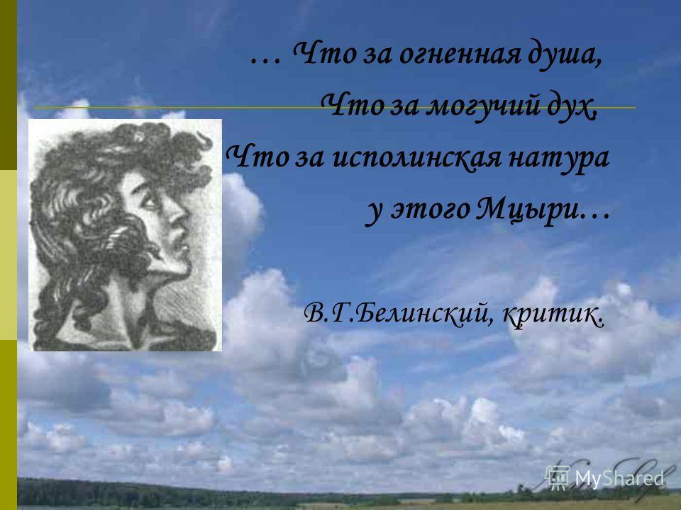 … Что за огненная душа, Что за могучий дух, Что за исполинская натура у этого Мцыри… В.Г.Белинский, критик.