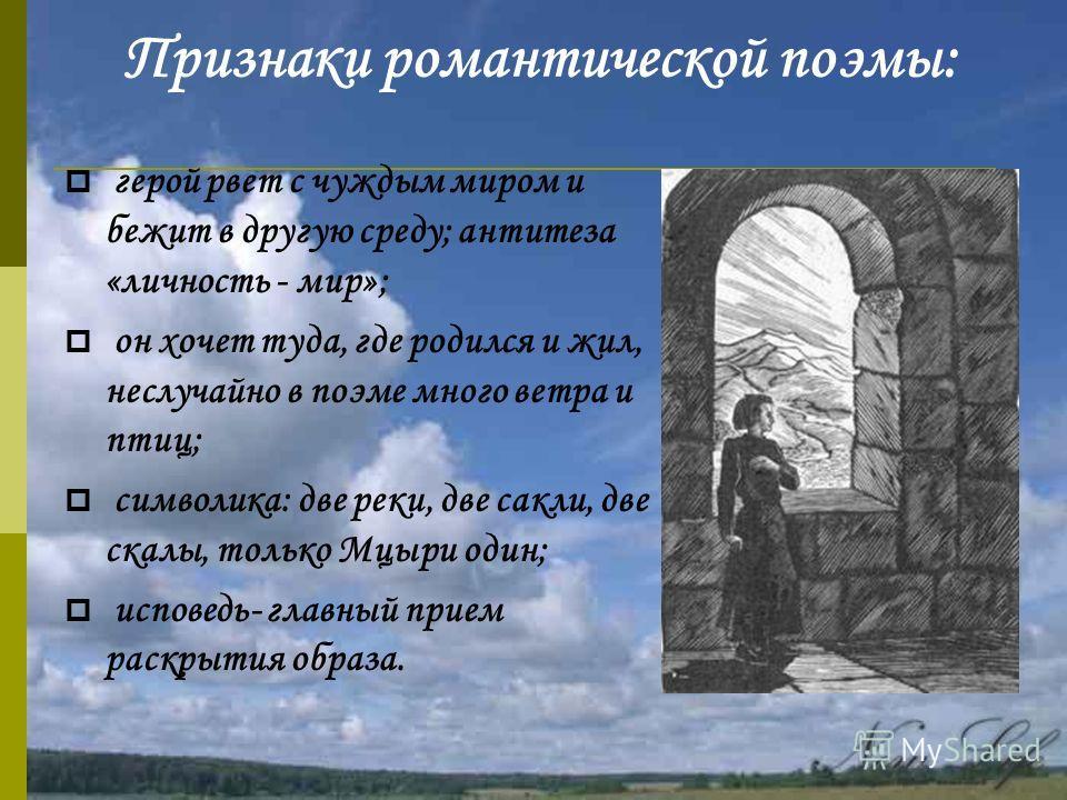 Признаки романтической поэмы: герой рвет с чуждым миром и бежит в другую среду; антитеза «личность - мир»; он хочет туда, где родился и жил, неслучайно в поэме много ветра и птиц; символика: две реки, две сакли, две скалы, только Мцыри один; исповедь
