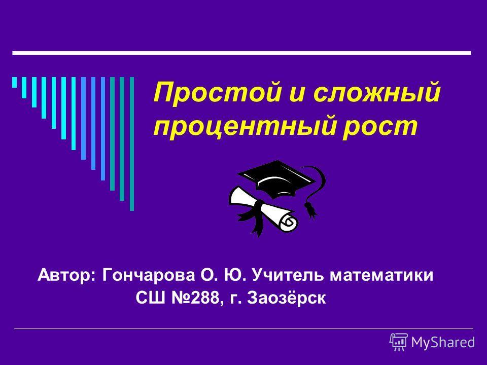 Простой и сложный процентный рост Автор: Гончарова О. Ю. Учитель математики СШ 288, г. Заозёрск