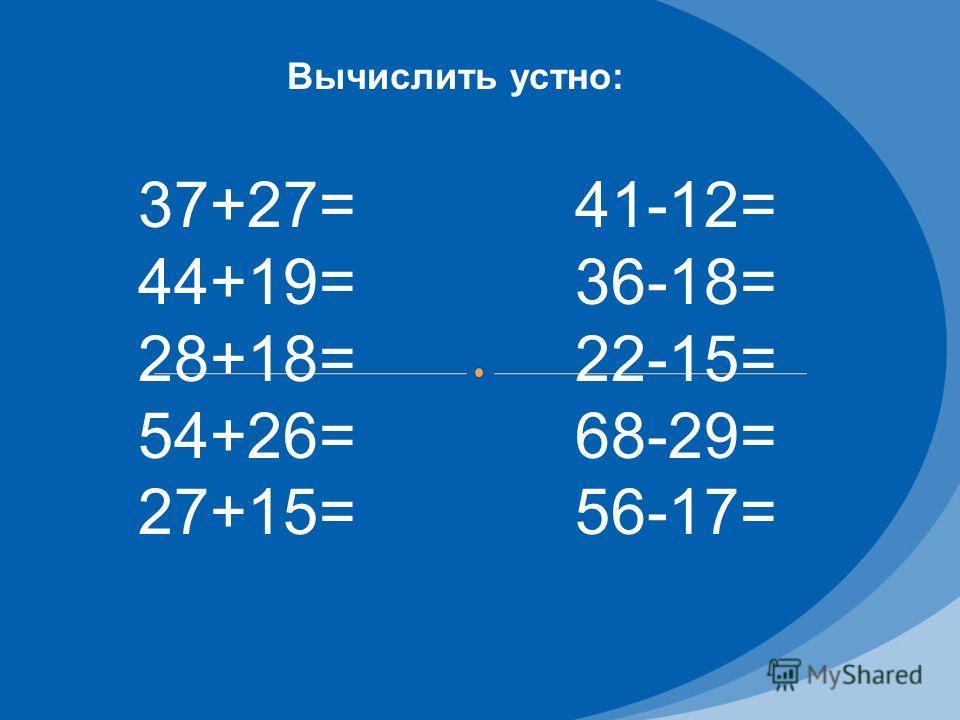 Вычислить устно: 37+27= 44+19= 28+18= 54+26= 27+15= 41-12= 36-18= 22-15= 68-29= 56-17=