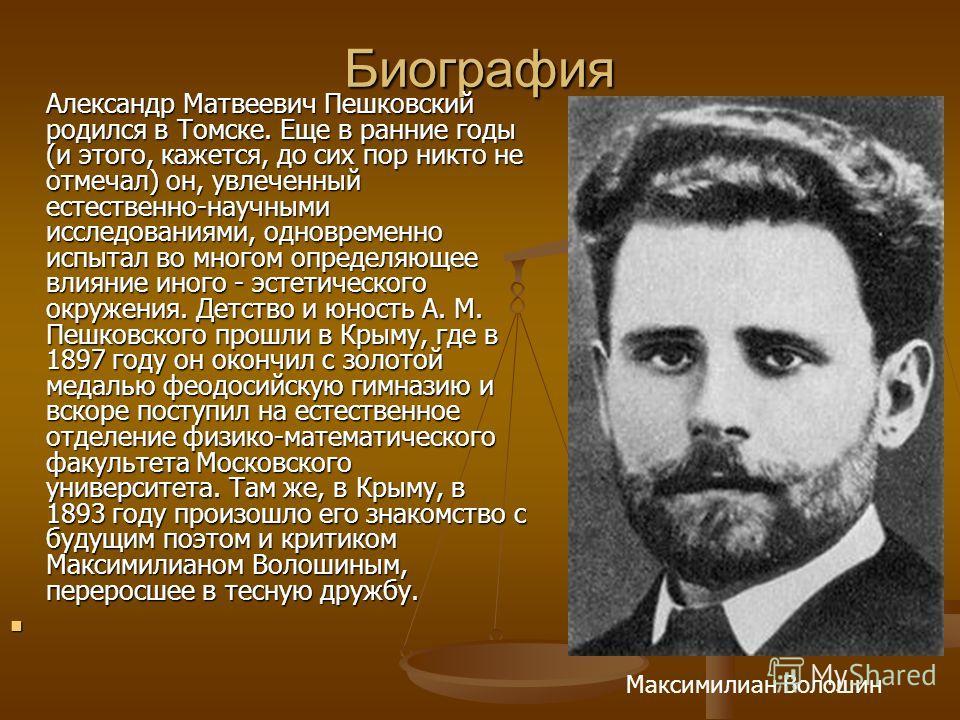 Биография Александр Матвеевич Пешковский родился в Томске. Еще в ранние годы (и этого, кажется, до сих пор никто не отмечал) он, увлеченный естественно-научными исследованиями, одновременно испытал во многом определяющее влияние иного - эстетического