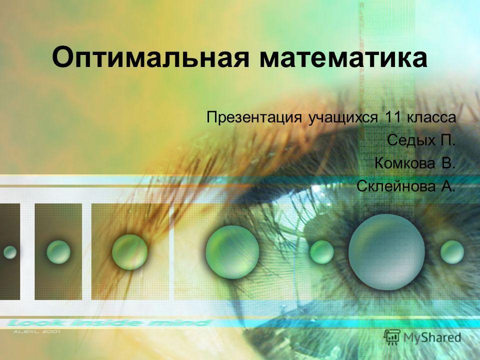 Оптимальная математика Презентация учащихся 11 класса Седых П. Комкова В. Склейнова А.