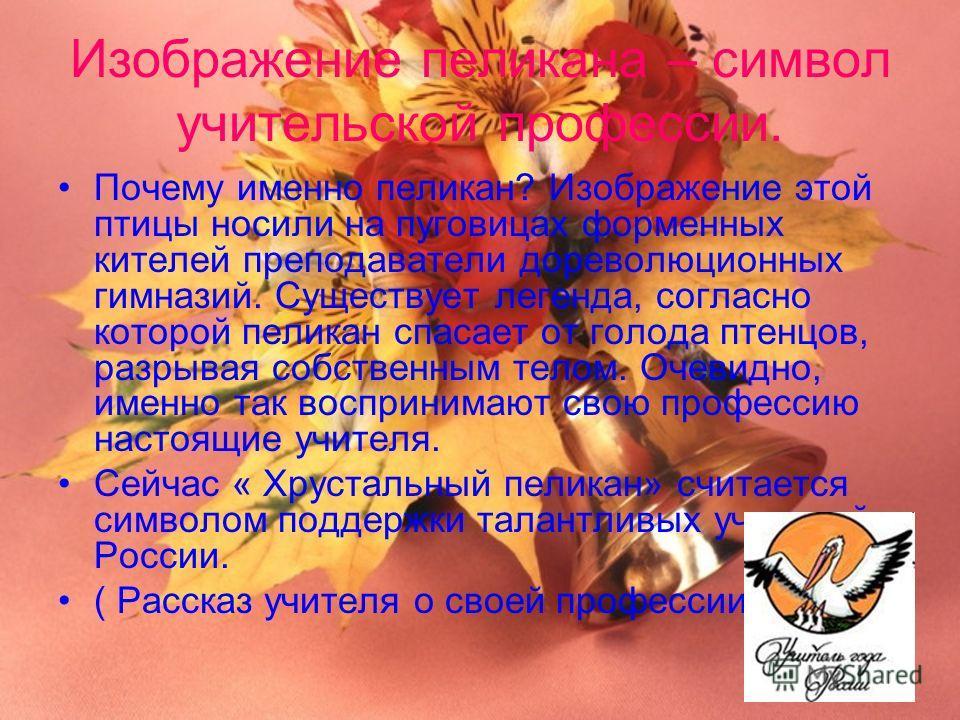 Изображение пеликана – символ учительской профессии. Почему именно пеликан? Изображение этой птицы носили на пуговицах форменных кителей преподаватели дореволюционных гимназий. Существует легенда, согласно которой пеликан спасает от голода птенцов, р