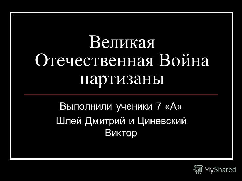 Великая Отечественная Война партизаны Выполнили ученики 7 «А» Шлей Дмитрий и Циневский Виктор